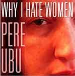 PERE UBU - Why I Hate Women