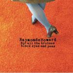 RAYMONDE HOWARD - For All The Bruises Black Eyes And Peas