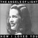 THE ANGELS OF LIGHT - How i loved you